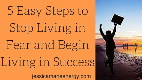 5 Easy Steps to Stop Living in Fear and Begin Living in Success