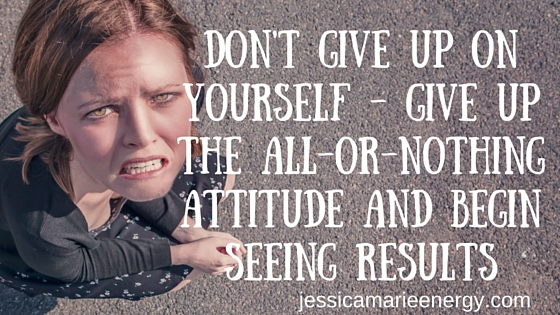 Don't give up on yourself-Give up the all or nothing attitude and begin seeing results