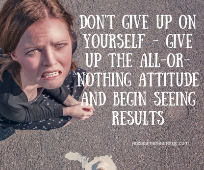 Don't Give up on yourself - give up the all or nothing attitude and begin seeing results
